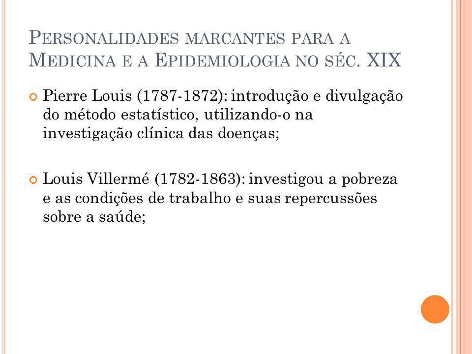 P ERSONALIDADES MARCANTES PARA A M EDICINA E A E PIDEMIOLOGIA NO SÉC. XIX Pierre Louis (1787-1872): introdução e divulgação do método estatístico, uti