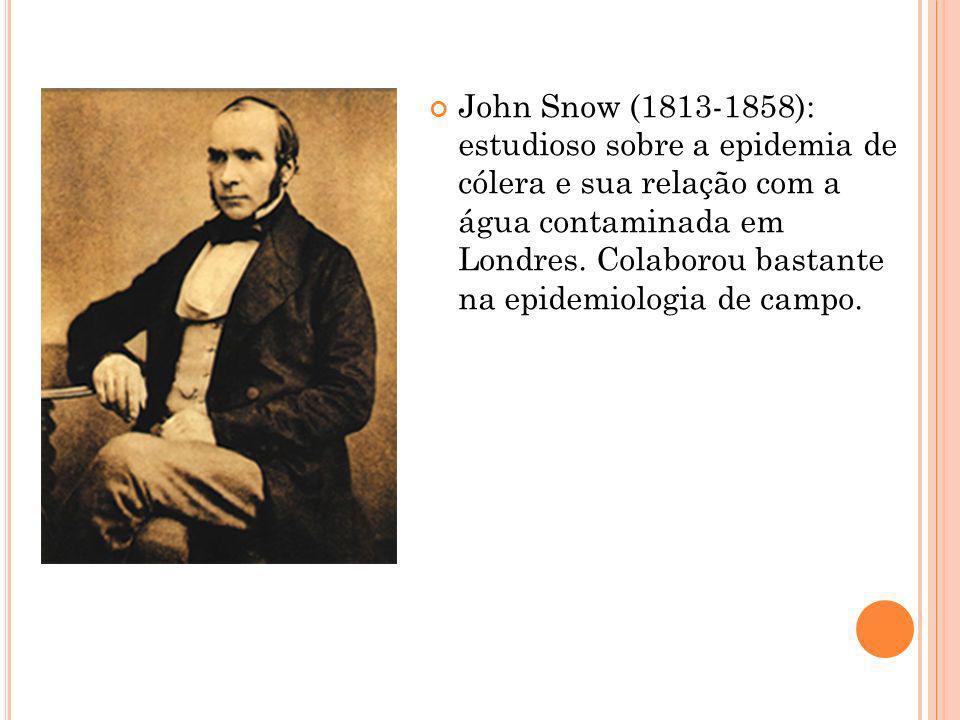 John Snow (1813-1858): estudioso sobre a epidemia de cólera e sua relação com a água contaminada em Londres. Colaborou bastante na epidemiologia de ca