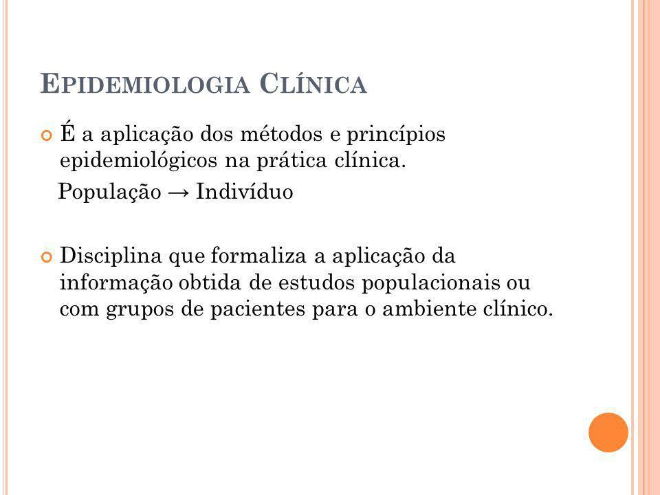 E PIDEMIOLOGIA C LÍNICA É a aplicação dos métodos e princípios epidemiológicos na prática clínica. População Indivíduo Disciplina que formaliza a apli