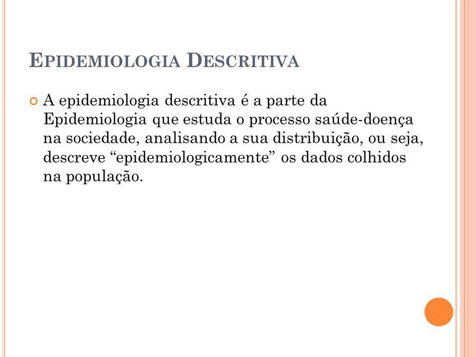 E PIDEMIOLOGIA D ESCRITIVA A epidemiologia descritiva é a parte da Epidemiologia que estuda o processo saúde-doença na sociedade, analisando a sua dis