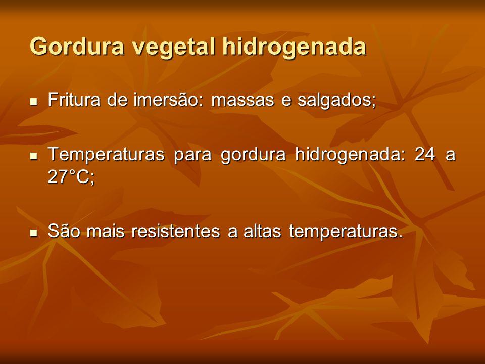 Gordura vegetal hidrogenada Fritura de imersão: massas e salgados; Fritura de imersão: massas e salgados; Temperaturas para gordura hidrogenada: 24 a