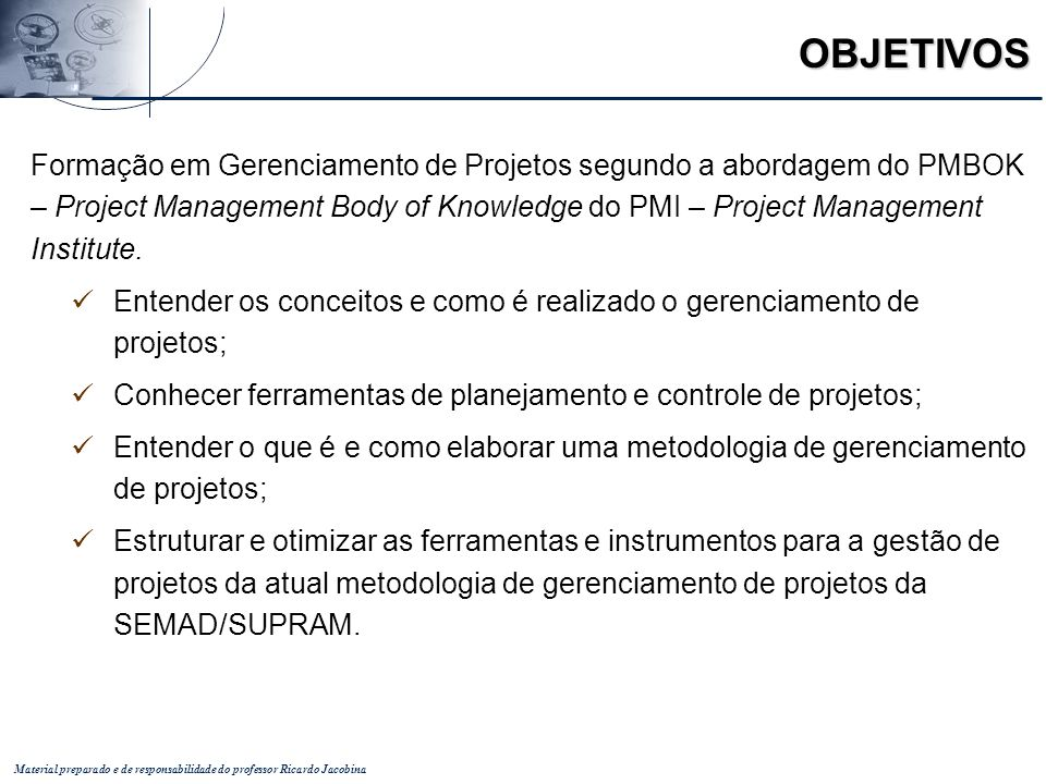 Material preparado e de responsabilidade do professor Ricardo Jacobina OBJETIVOS Formação em Gerenciamento de Projetos segundo a abordagem do PMBOK –