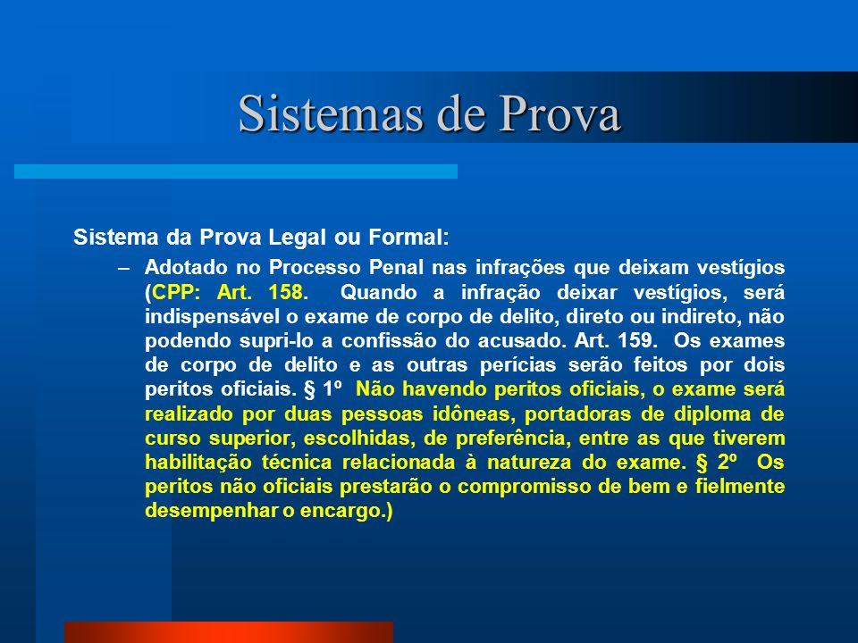 Sistemas de Prova Sistema da Prova Legal ou Formal: –Adotado no Processo Penal nas infrações que deixam vestígios (CPP: Art. 158. Quando a infração de