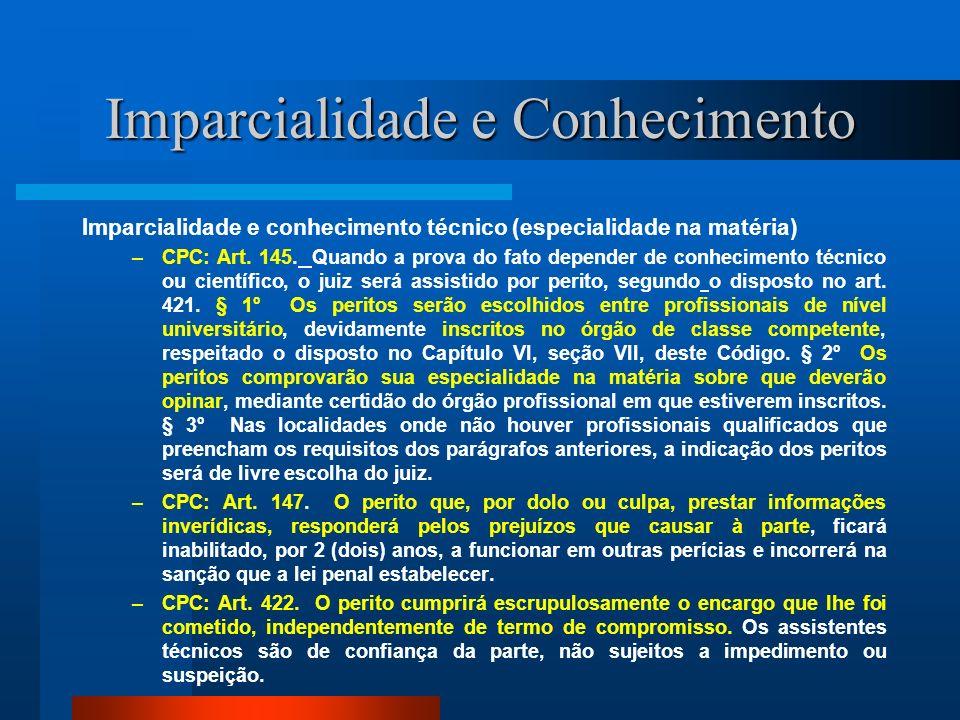Imparcialidade e Conhecimento Imparcialidade e conhecimento técnico (especialidade na matéria) –CPC: Art. 145. Quando a prova do fato depender de conh
