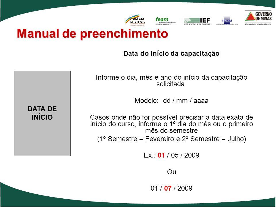 Manual de preenchimento Data do início da capacitação Informe o dia, mês e ano do início da capacitação solicitada. Modelo: dd / mm / aaaa Casos onde
