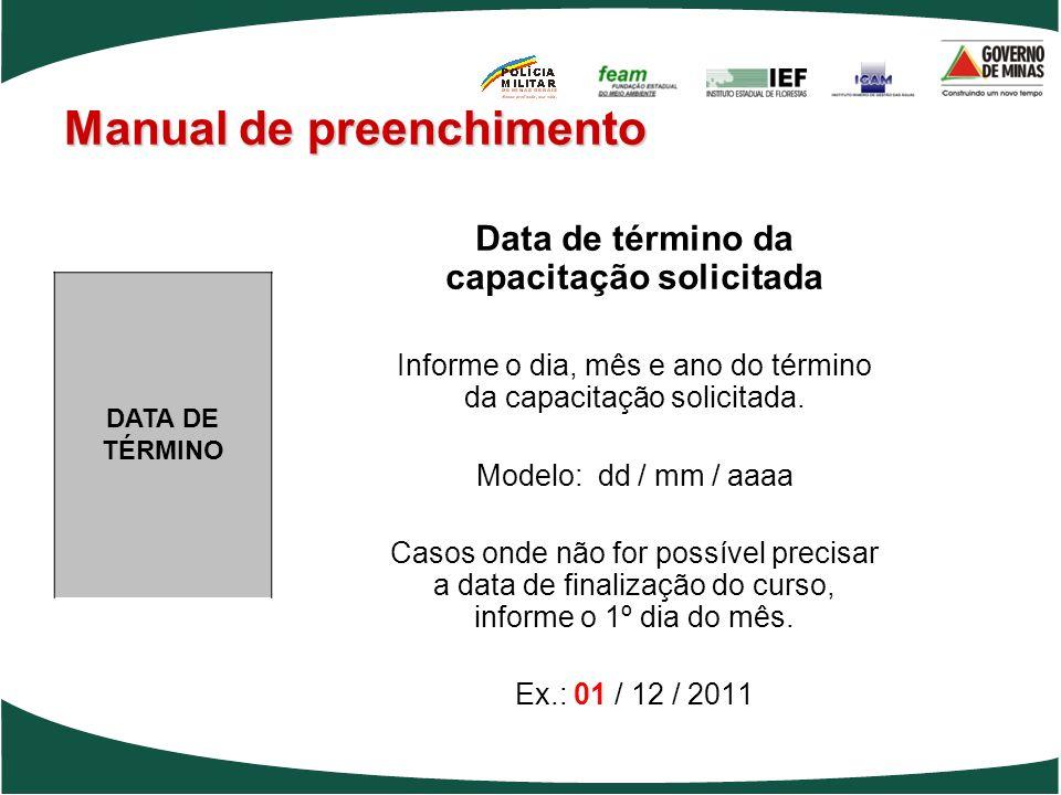 Manual de preenchimento Data de término da capacitação solicitada Informe o dia, mês e ano do término da capacitação solicitada. Modelo: dd / mm / aaa