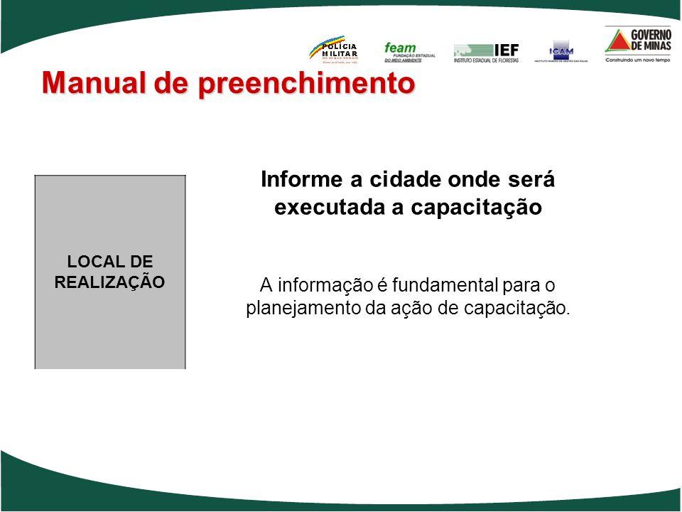 Manual de preenchimento Informe a cidade onde será executada a capacitação A informação é fundamental para o planejamento da ação de capacitação. LOCA