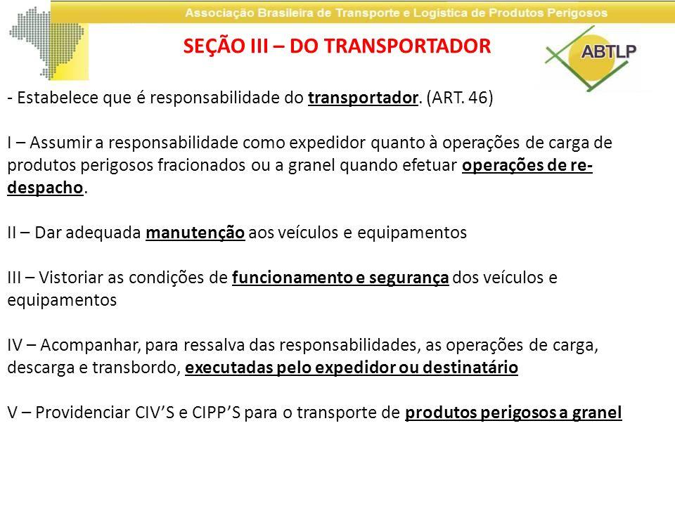 SEÇÃO III – DO TRANSPORTADOR - Estabelece que é responsabilidade do transportador. (ART. 46) I – Assumir a responsabilidade como expedidor quanto à op