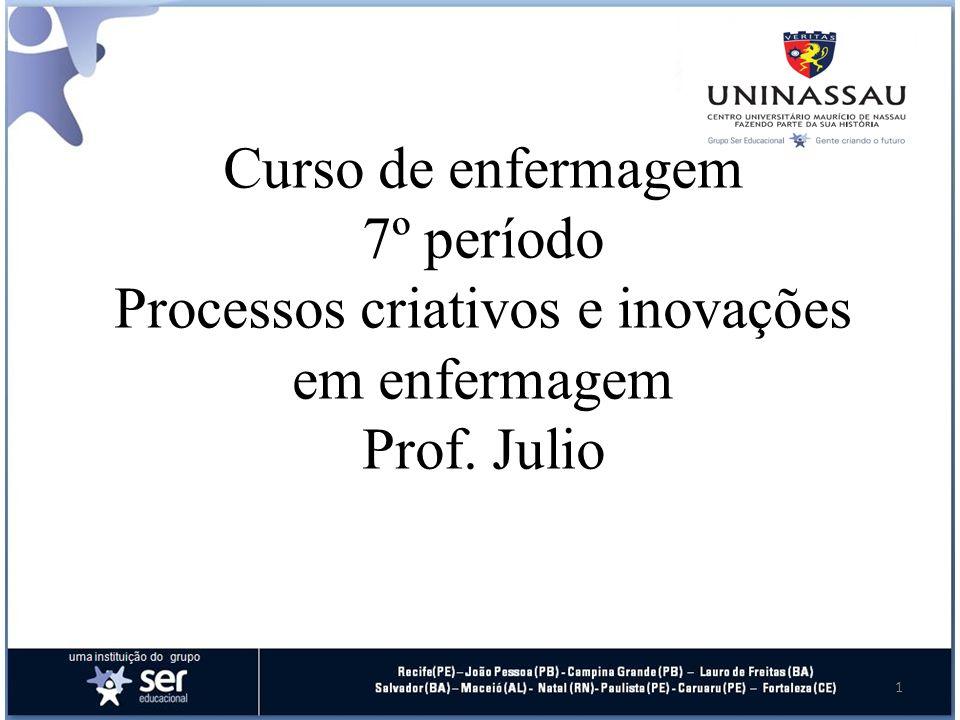 Curso de enfermagem 7º período Processos criativos e inovações em enfermagem Prof. Julio 1