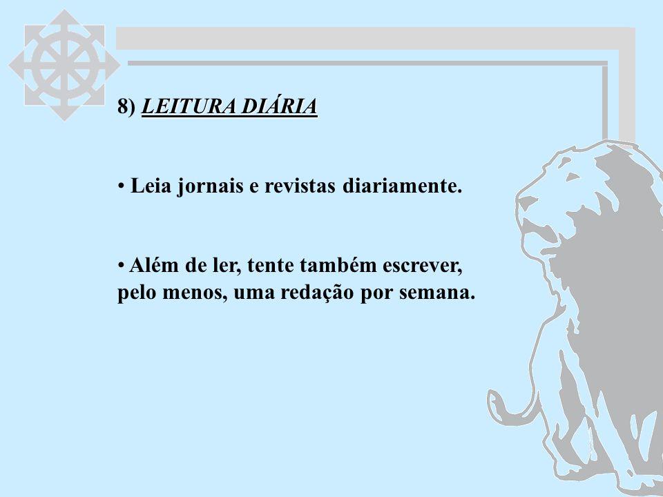 LEITURA DIÁRIA 8) LEITURA DIÁRIA Leia jornais e revistas diariamente. Além de ler, tente também escrever, pelo menos, uma redação por semana.