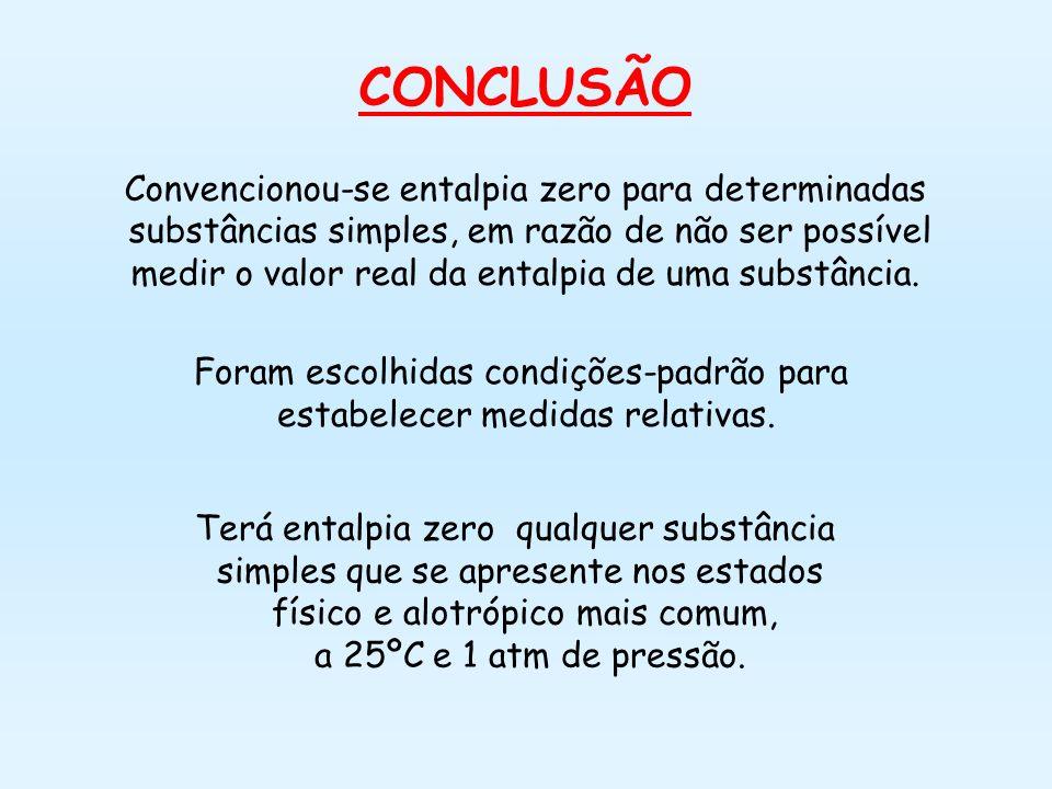 CONCLUSÃO Convencionou-se entalpia zero para determinadas substâncias simples, em razão de não ser possível medir o valor real da entalpia de uma substância.