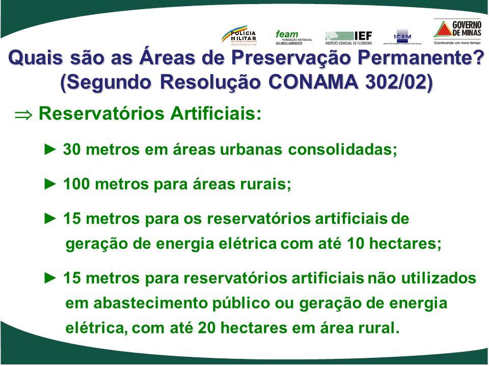 Quais são as Áreas de Preservação Permanente? (Segundo Resolução CONAMA 302/02) Reservatórios Artificiais: 30 metros em áreas urbanas consolidadas; 10