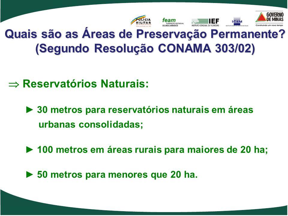 Quais são as Áreas de Preservação Permanente? (Segundo Resolução CONAMA 303/02) Reservatórios Naturais: 30 metros para reservatórios naturais em áreas