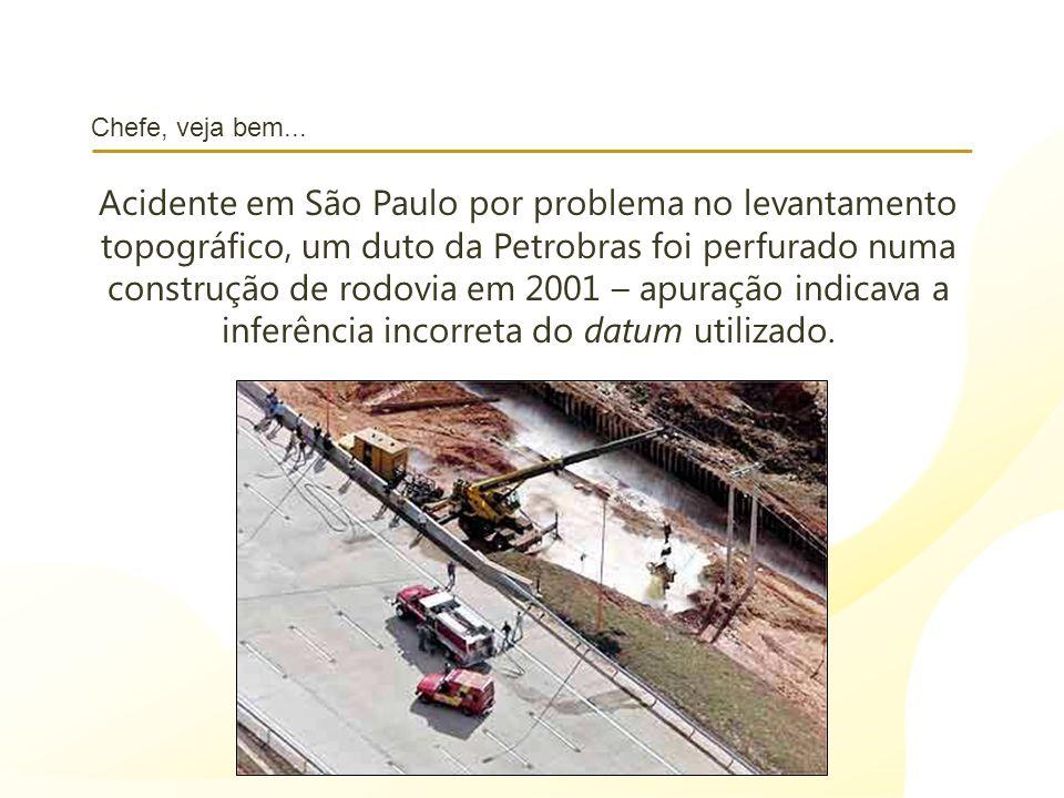 Chefe, veja bem... Acidente em São Paulo por problema no levantamento topográfico, um duto da Petrobras foi perfurado numa construção de rodovia em 20