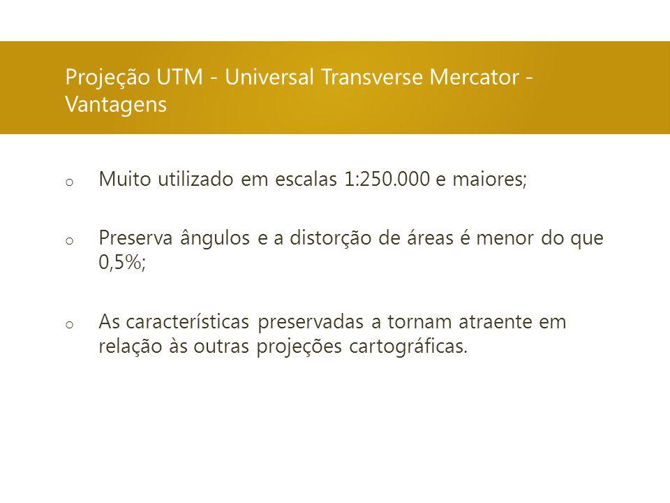 Projeção UTM - Universal Transverse Mercator - Vantagens o Muito utilizado em escalas 1:250.000 e maiores; o Preserva ângulos e a distorção de áreas é