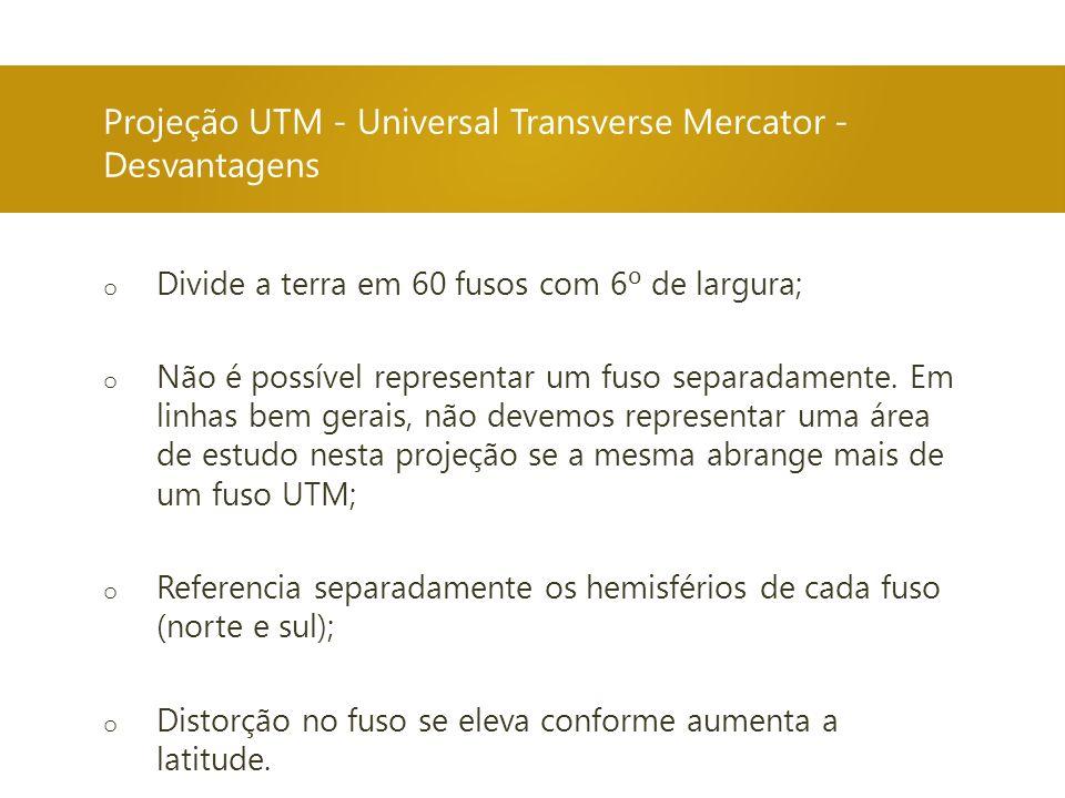Projeção UTM - Universal Transverse Mercator - Desvantagens o Divide a terra em 60 fusos com 6º de largura; o Não é possível representar um fuso separ