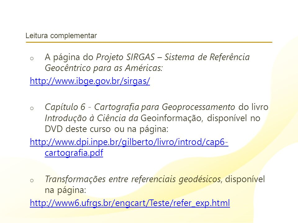 Leitura complementar o A página do Projeto SIRGAS – Sistema de Referência Geocêntrico para as Américas: http://www.ibge.gov.br/sirgas/ o Capítulo 6 -