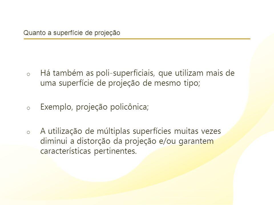 Quanto a superfície de projeção o Há também as poli-superficiais, que utilizam mais de uma superfície de projeção de mesmo tipo; o Exemplo, projeção p
