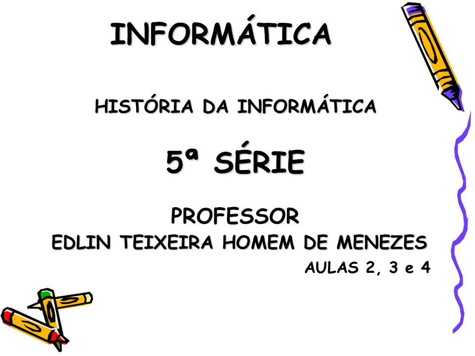 INFORMÁTICA HISTÓRIA DA INFORMÁTICA 5ª SÉRIE PROFESSOR EDLIN TEIXEIRA HOMEM DE MENEZES EDLIN TEIXEIRA HOMEM DE MENEZES AULAS 2, 3 e 4