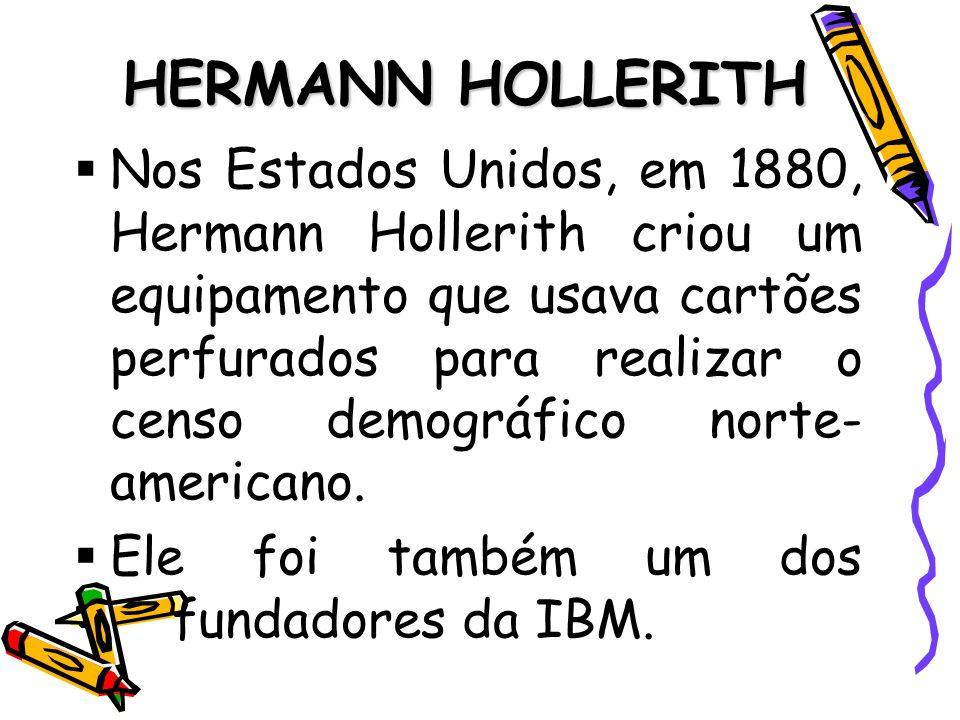 HERMANN HOLLERITH Nos Estados Unidos, em 1880, Hermann Hollerith criou um equipamento que usava cartões perfurados para realizar o censo demográfico n