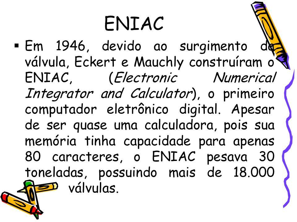 ENIAC Em 1946, devido ao surgimento da válvula, Eckert e Mauchly construíram o ENIAC, (Electronic Numerical Integrator and Calculator), o primeiro com