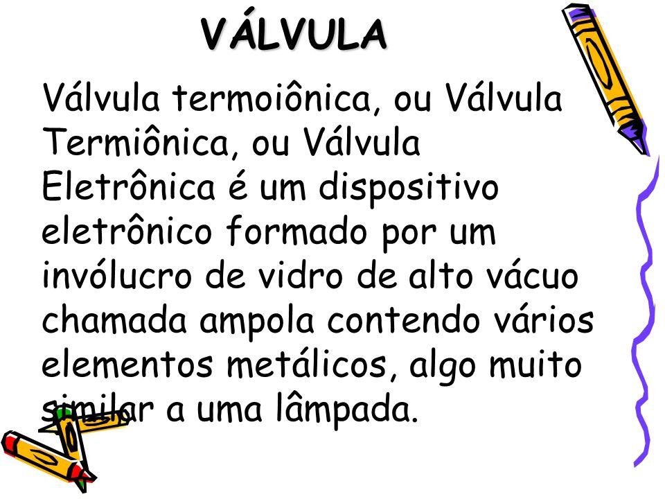 VÁLVULA Válvula termoiônica, ou Válvula Termiônica, ou Válvula Eletrônica é um dispositivo eletrônico formado por um invólucro de vidro de alto vácuo
