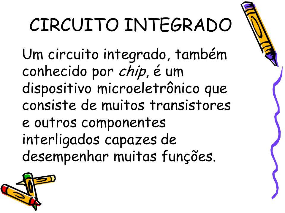 CIRCUITO INTEGRADO Um circuito integrado, também conhecido por chip, é um dispositivo microeletrônico que consiste de muitos transistores e outros com