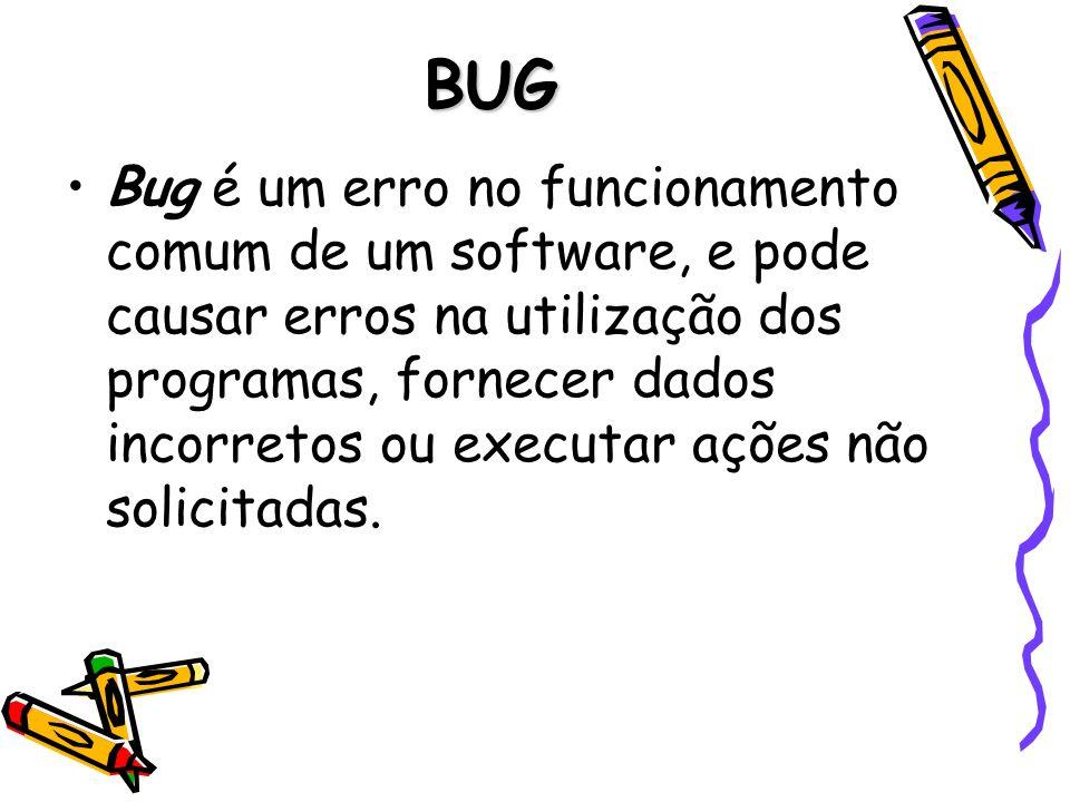 BUG Bug é um erro no funcionamento comum de um software, e pode causar erros na utilização dos programas, fornecer dados incorretos ou executar ações