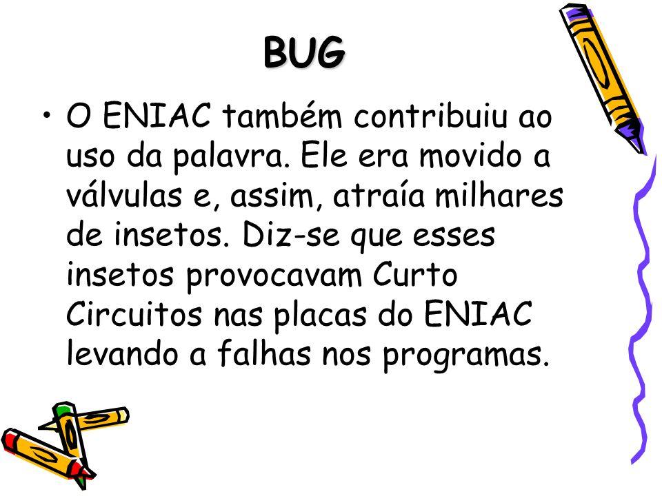 BUG O ENIAC também contribuiu ao uso da palavra. Ele era movido a válvulas e, assim, atraía milhares de insetos. Diz-se que esses insetos provocavam C