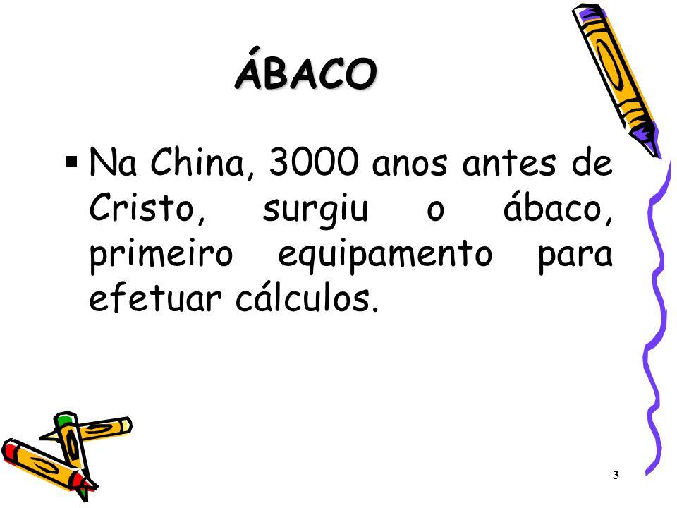 3 ÁBACO Na China, 3000 anos antes de Cristo, surgiu o ábaco, primeiro equipamento para efetuar cálculos.