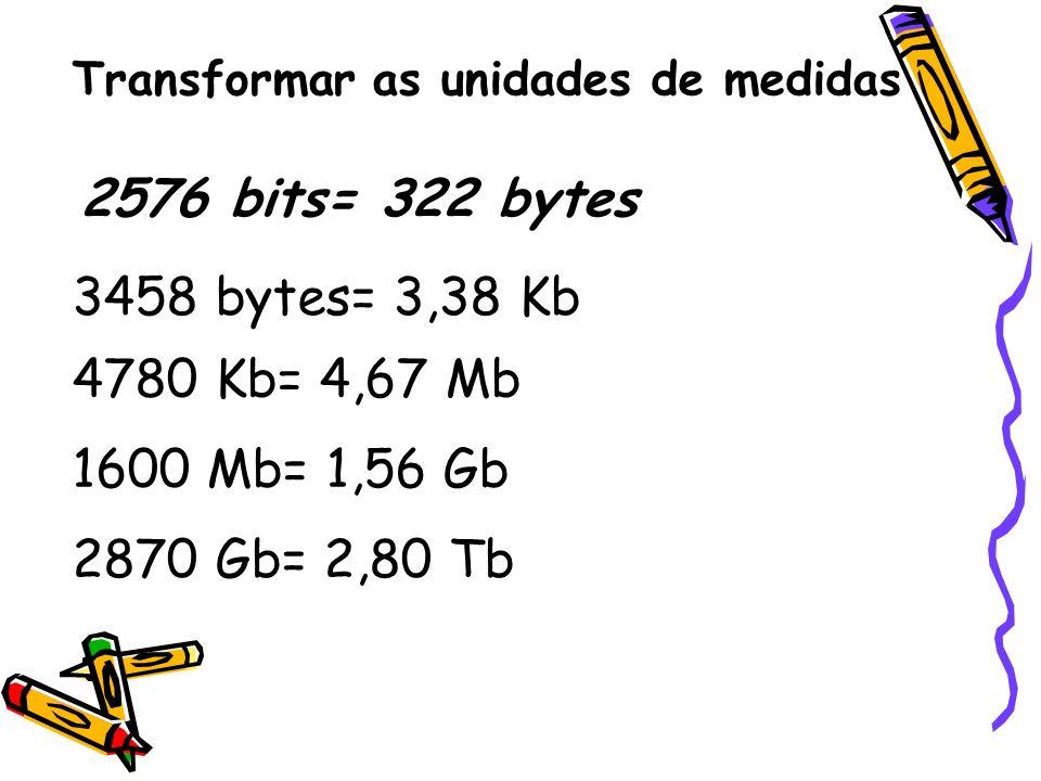 Transformar as unidades de medidas 2576 bits= 322 bytes 3458 bytes= 3,38 Kb 4780 Kb= 4,67 Mb 1600 Mb= 1,56 Gb 2870 Gb= 2,80 Tb