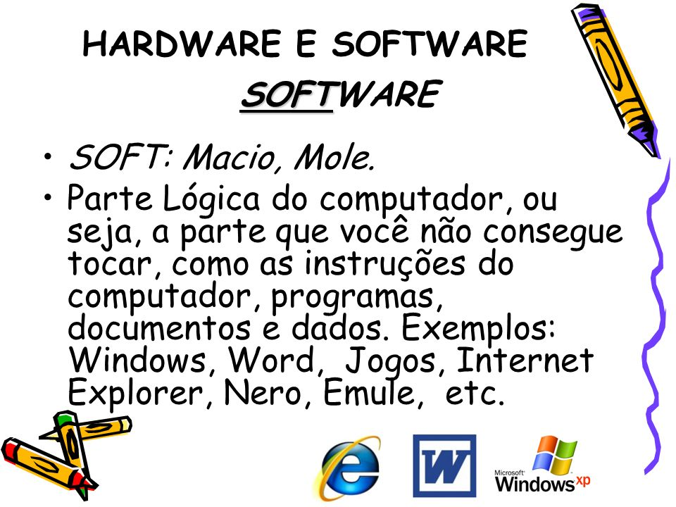 HARDWARE E SOFTWARE SOFT SOFTWARE SOFT: Macio, Mole. Parte Lógica do computador, ou seja, a parte que você não consegue tocar, como as instruções do c