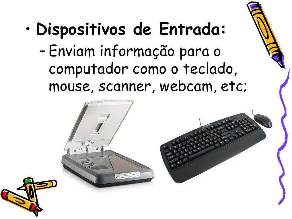 Dispositivos de Entrada: –Enviam informação para o computador como o teclado, mouse, scanner, webcam, etc;