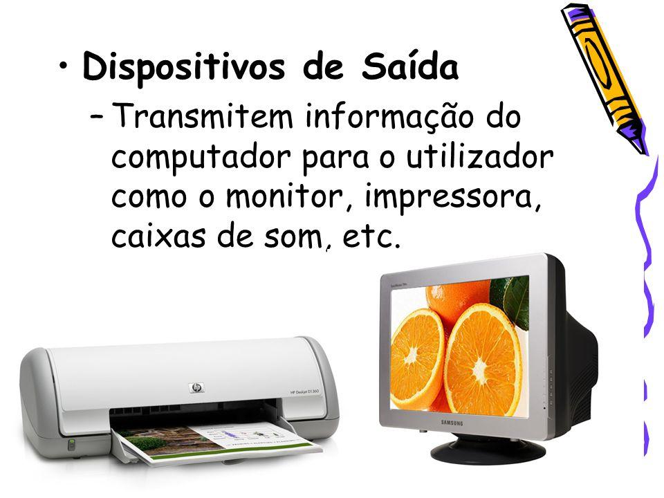 Dispositivos de Saída –Transmitem informação do computador para o utilizador como o monitor, impressora, caixas de som, etc.