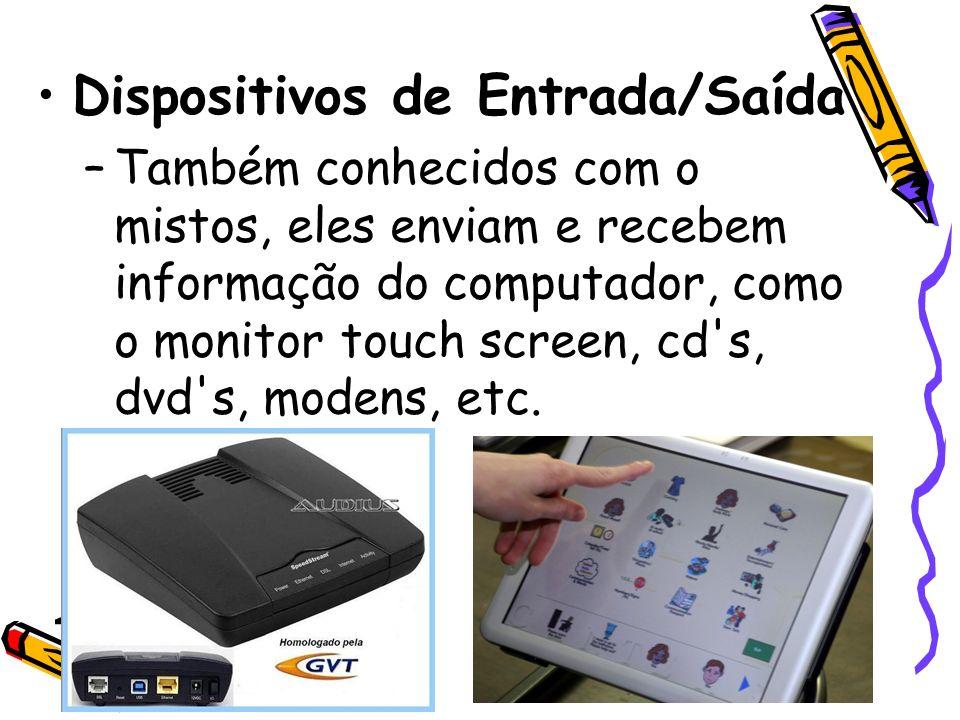 Dispositivos de Entrada/Saída –Também conhecidos com o mistos, eles enviam e recebem informação do computador, como o monitor touch screen, cd's, dvd'