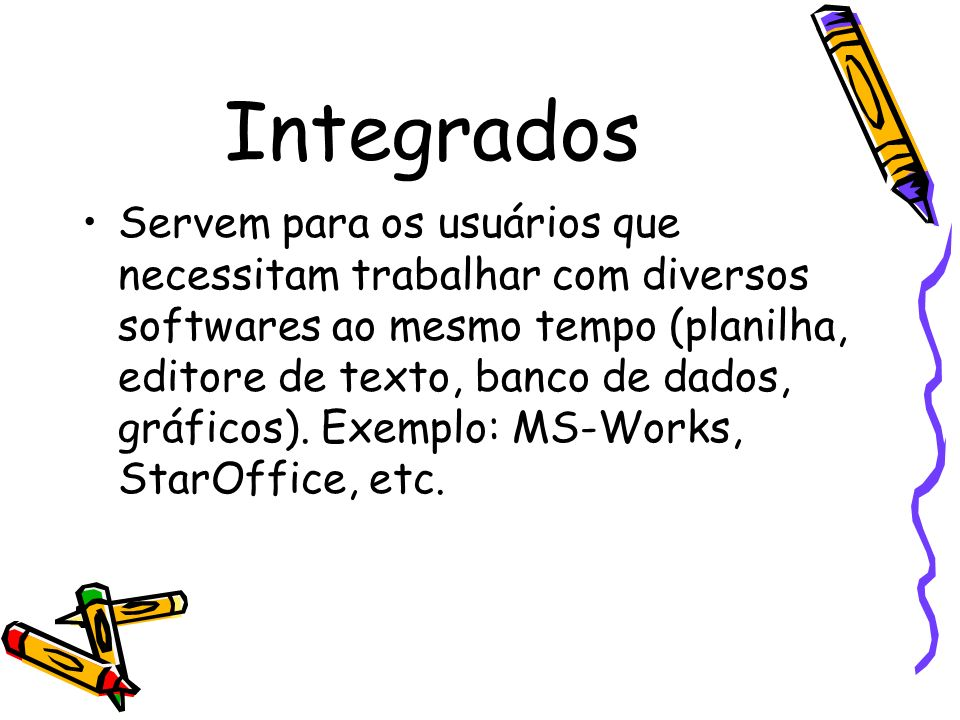 Integrados Servem para os usuários que necessitam trabalhar com diversos softwares ao mesmo tempo (planilha, editore de texto, banco de dados, gráfico