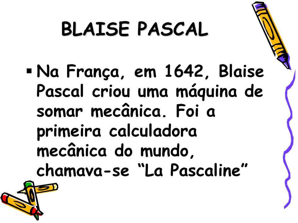 BLAISE PASCAL Na França, em 1642, Blaise Pascal criou uma máquina de somar mecânica. Foi a primeira calculadora mecânica do mundo, chamava-se La Pasca