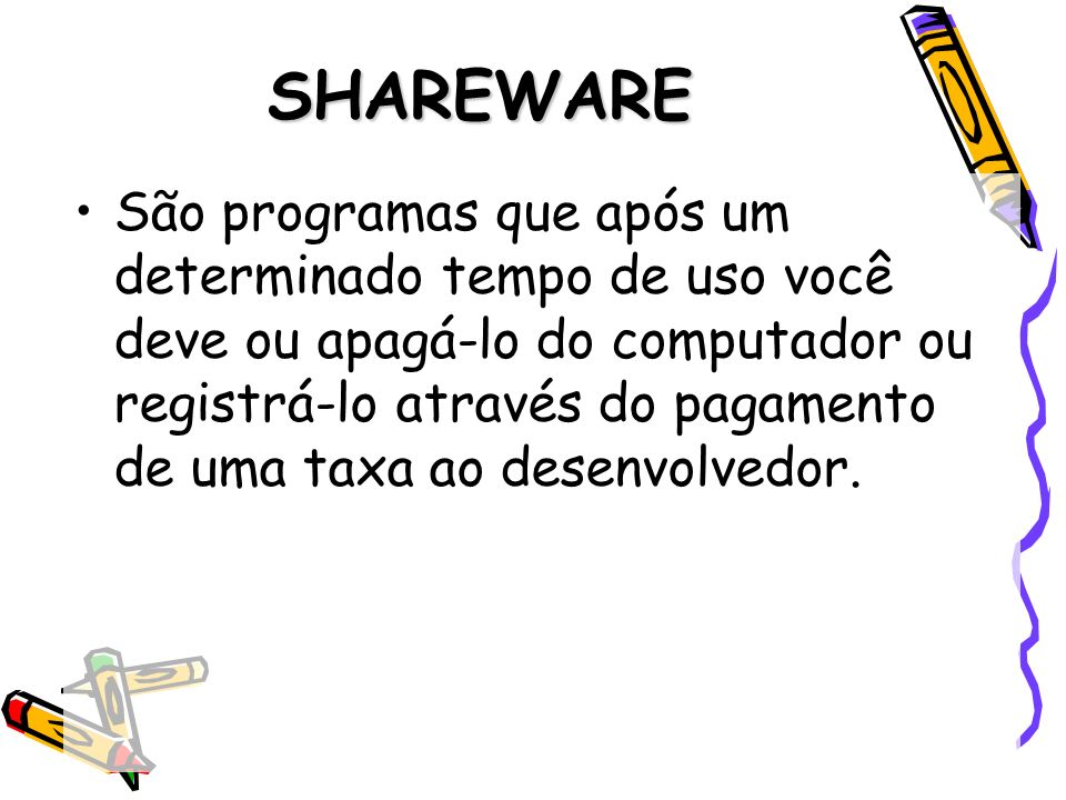 SHAREWARE São programas que após um determinado tempo de uso você deve ou apagá-lo do computador ou registrá-lo através do pagamento de uma taxa ao de