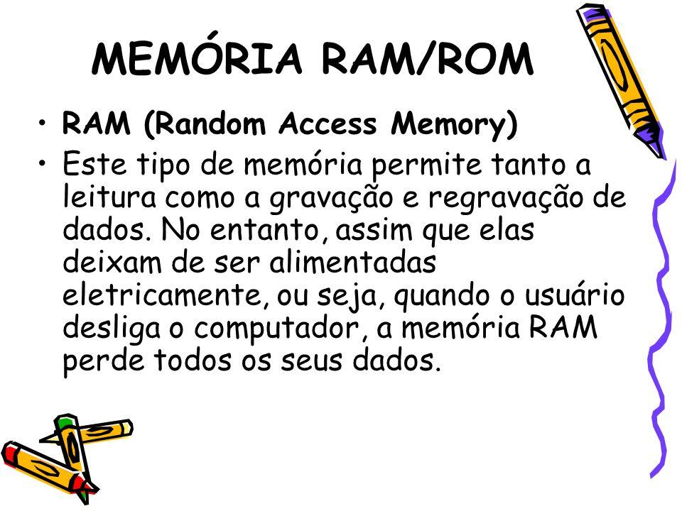 MEMÓRIA RAM/ROM RAM (Random Access Memory) Este tipo de memória permite tanto a leitura como a gravação e regravação de dados. No entanto, assim que e