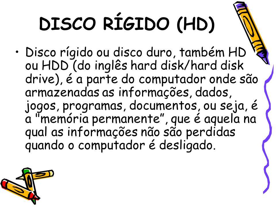 DISCO RÍGIDO (HD) Disco rígido ou disco duro, também HD ou HDD (do inglês hard disk/hard disk drive), é a parte do computador onde são armazenadas as