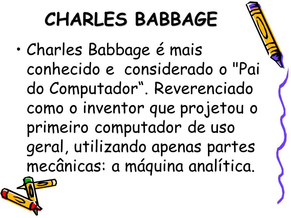 CHARLES BABBAGE Charles Babbage é mais conhecido e considerado o