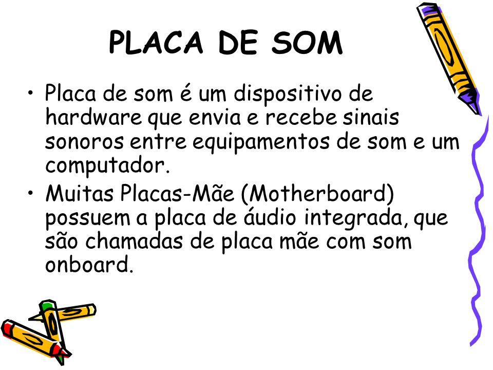 PLACA DE SOM Placa de som é um dispositivo de hardware que envia e recebe sinais sonoros entre equipamentos de som e um computador. Muitas Placas-Mãe