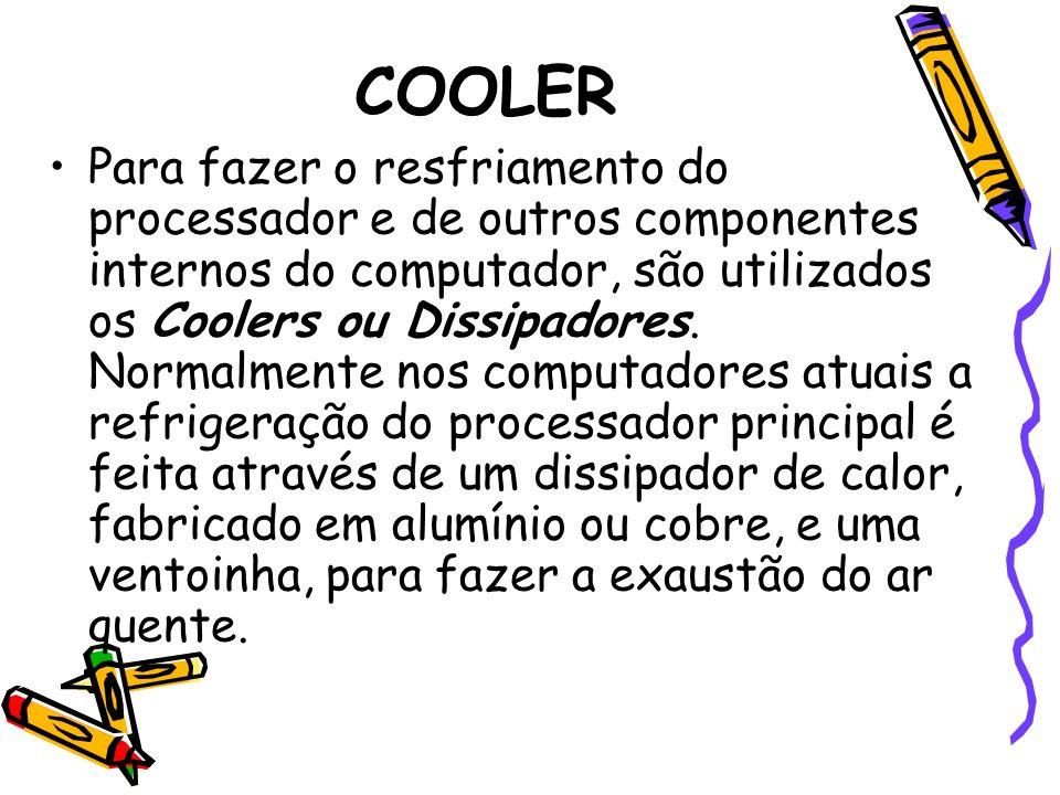 COOLER Para fazer o resfriamento do processador e de outros componentes internos do computador, são utilizados os Coolers ou Dissipadores. Normalmente