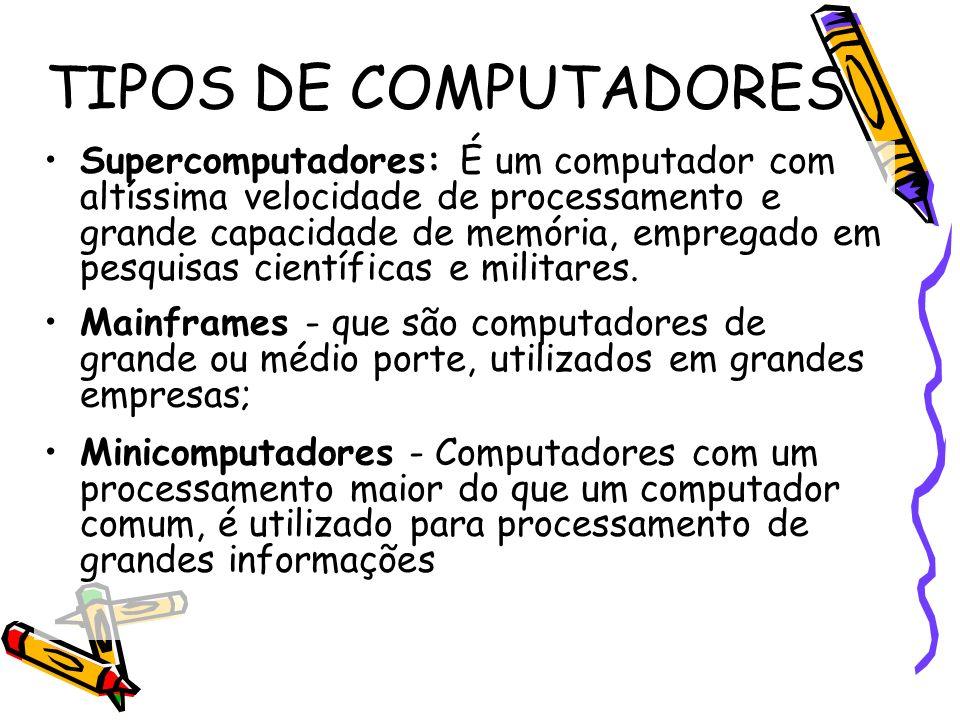 TIPOS DE COMPUTADORES Supercomputadores: É um computador com altíssima velocidade de processamento e grande capacidade de memória, empregado em pesqui