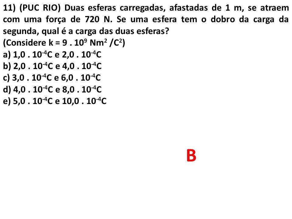 11) (PUC RIO) Duas esferas carregadas, afastadas de 1 m, se atraem com uma força de 720 N. Se uma esfera tem o dobro da carga da segunda, qual é a car