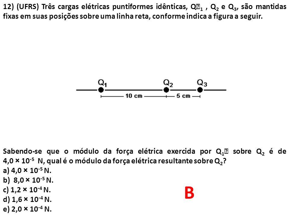 12) (UFRS) Três cargas elétricas puntiformes idênticas, Q 1, Q 2 e Q 3, são mantidas fixas em suas posições sobre uma linha reta, conforme indica a f