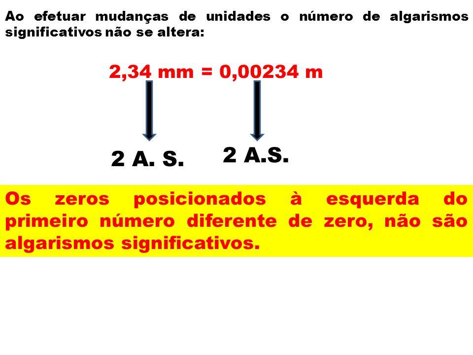 Ao efetuar mudanças de unidades o número de algarismos significativos não se altera: 2,34 mm = 0,00234 m 2 A. S. Os zeros posicionados à esquerda do p
