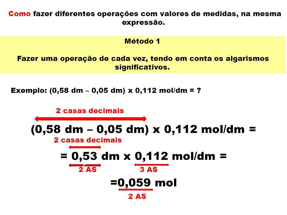 Como fazer diferentes operações com valores de medidas, na mesma expressão. Exemplo: (0,58 dm – 0,05 dm) x 0,112 mol/dm = ? Método 1 Fazer uma operaçã