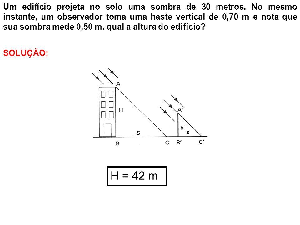 Um edifício projeta no solo uma sombra de 30 metros. No mesmo instante, um observador toma uma haste vertical de 0,70 m e nota que sua sombra mede 0,5