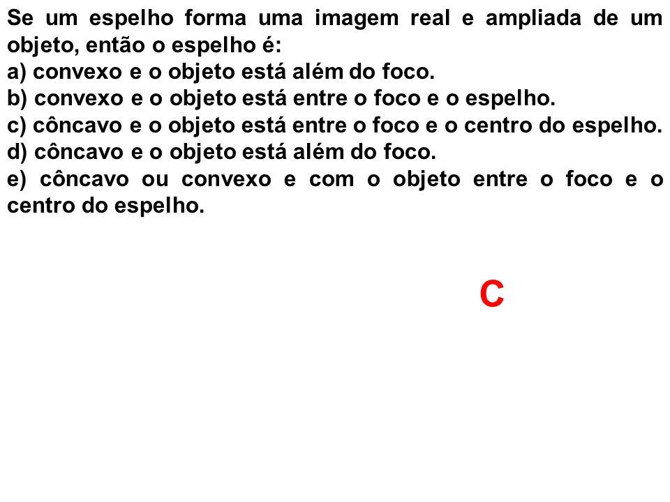Se um espelho forma uma imagem real e ampliada de um objeto, então o espelho é: a) convexo e o objeto está além do foco. b) convexo e o objeto está en